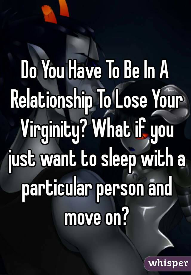Do You Have To Be In A Relationship To Lose Your Virginity? What if you just want to sleep with a particular person and move on?