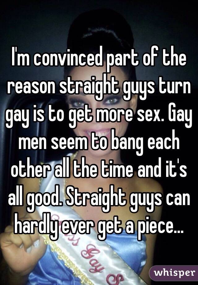 I'm convinced part of the reason straight guys turn gay is to get more sex. Gay men seem to bang each other all the time and it's all good. Straight guys can hardly ever get a piece...