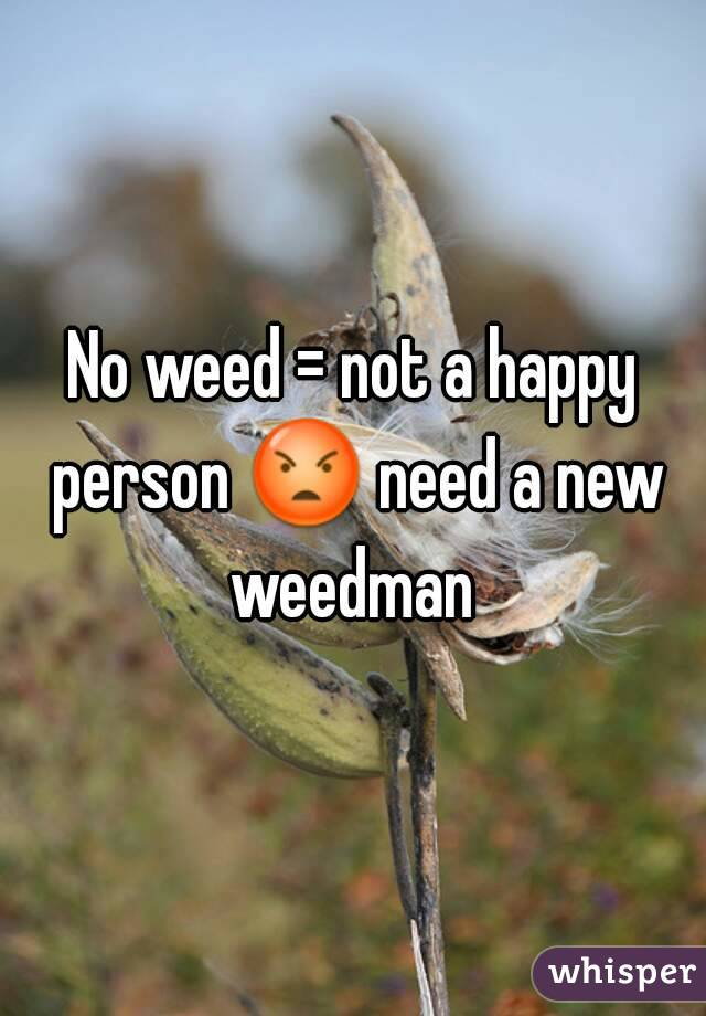 No weed = not a happy person 😡 need a new weedman