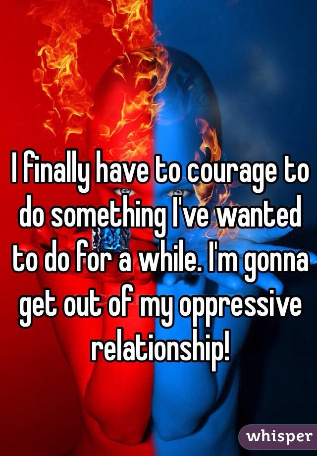 I finally have to courage to do something I've wanted to do for a while. I'm gonna get out of my oppressive relationship!