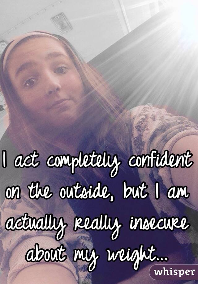 I act completely confident on the outside, but I am actually really insecure about my weight...