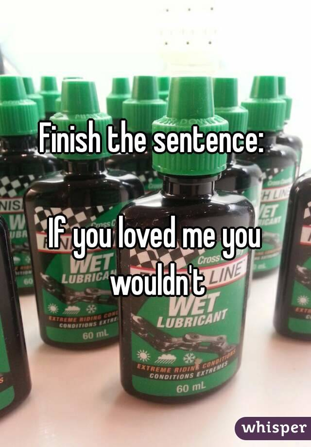 Finish the sentence:   If you loved me you wouldn't