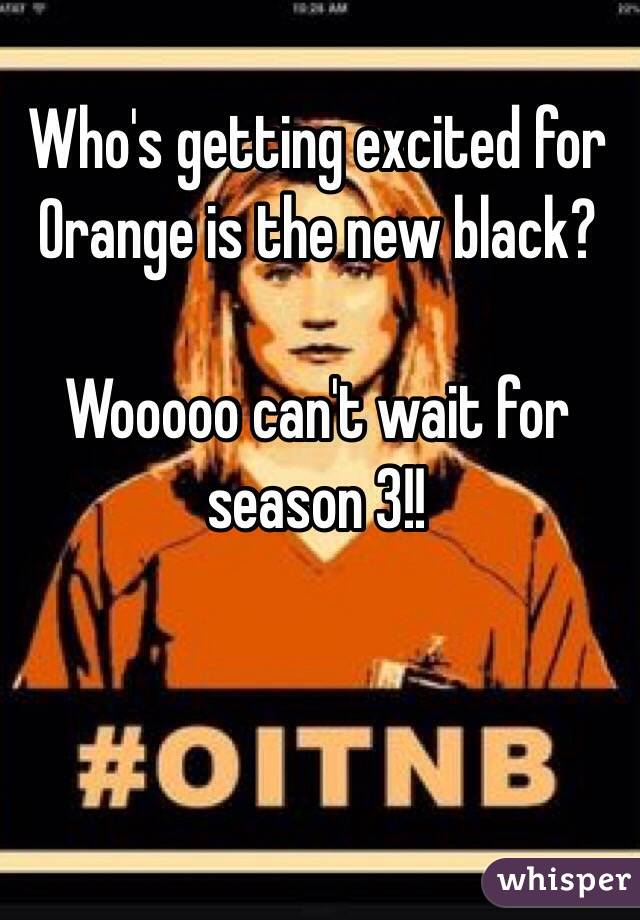 Who's getting excited for Orange is the new black?   Wooooo can't wait for season 3!!