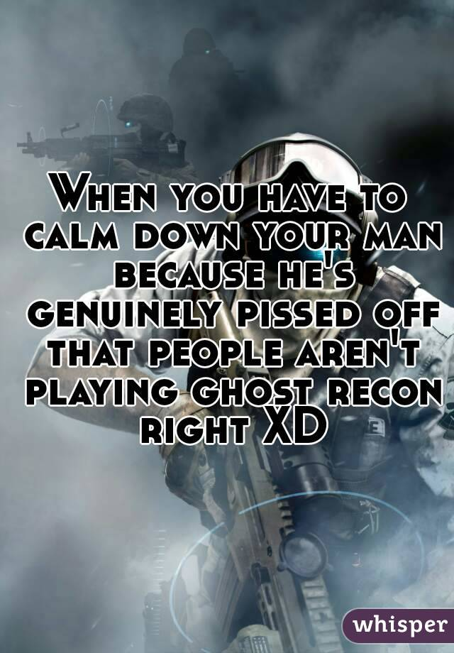 When you have to calm down your man because he's genuinely pissed off that people aren't playing ghost recon right XD