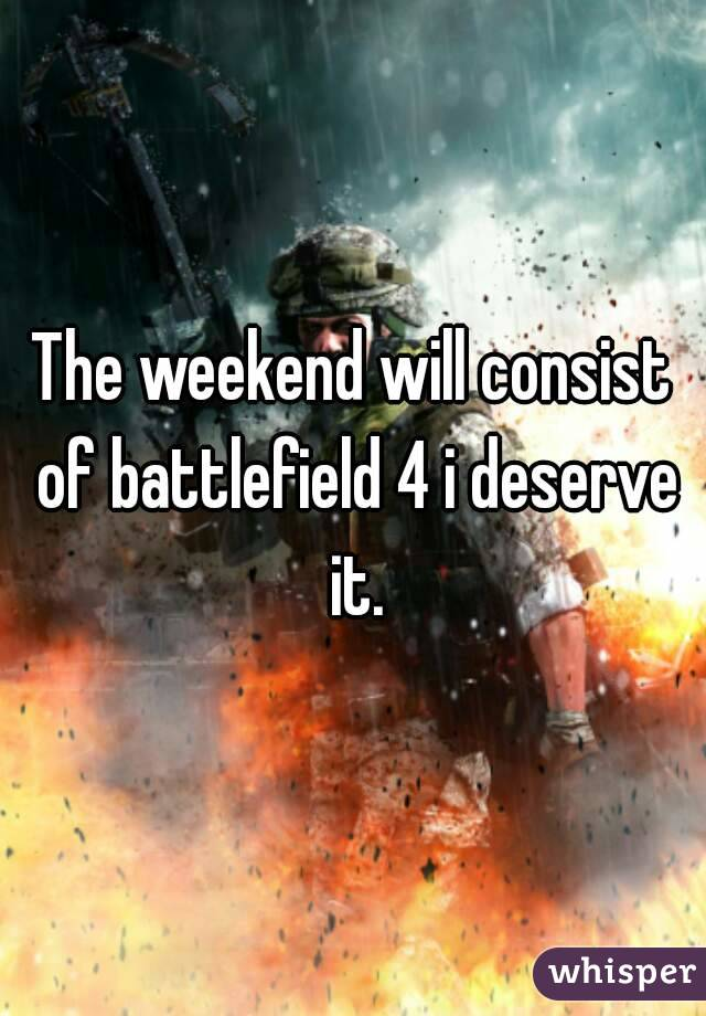 The weekend will consist of battlefield 4 i deserve it.