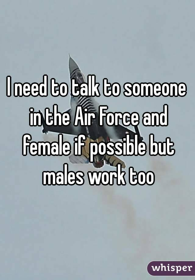 I need to talk to someone in the Air Force and female if possible but males work too