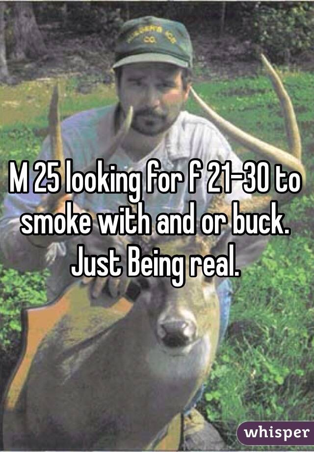 M 25 looking for f 21-30 to smoke with and or buck. Just Being real.