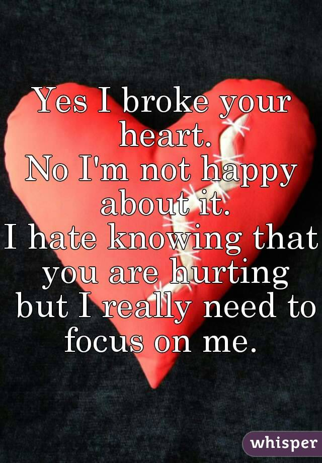 Yes I broke your heart. No I'm not happy about it. I hate knowing that you are hurting but I really need to focus on me.