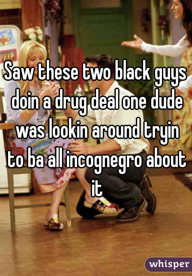 Saw these two black guys doin a drug deal one dude was lookin around tryin to ba all incognegro about it