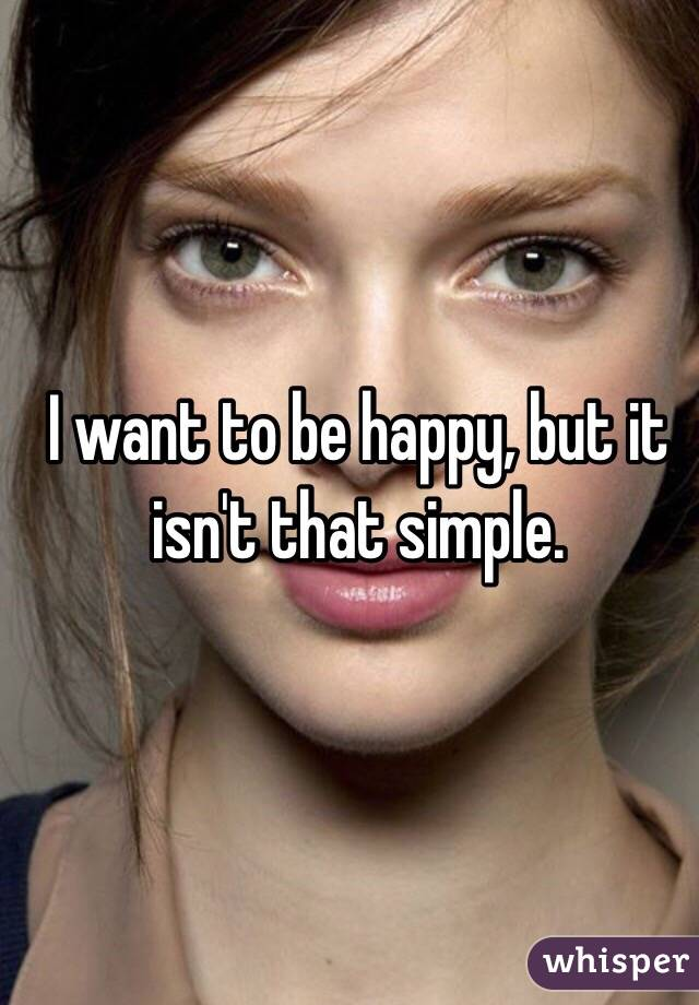 I want to be happy, but it isn't that simple.