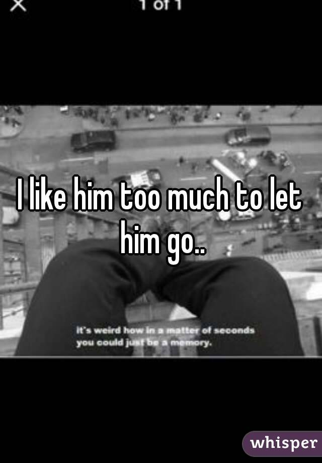I like him too much to let him go..