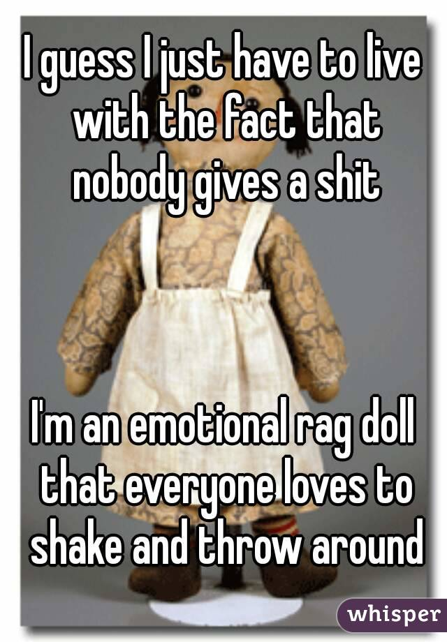 I guess I just have to live with the fact that nobody gives a shit    I'm an emotional rag doll that everyone loves to shake and throw around