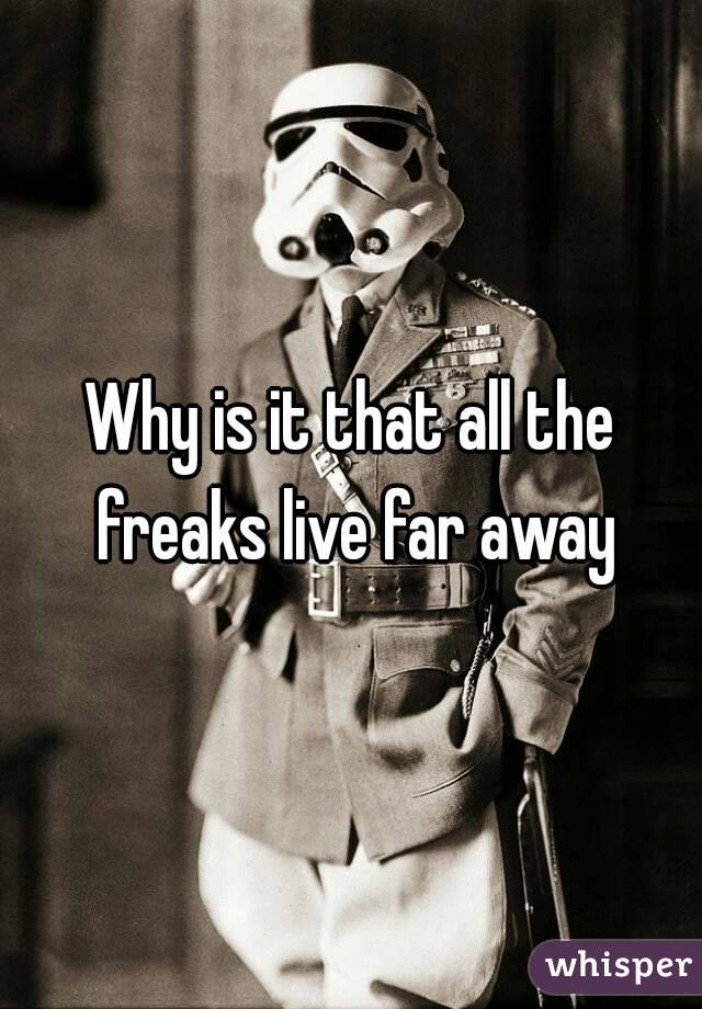Why is it that all the freaks live far away