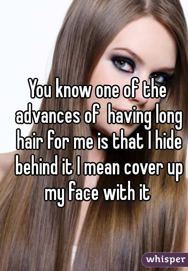 You know one of the advances of  having long hair for me is that I hide behind it I mean cover up my face with it