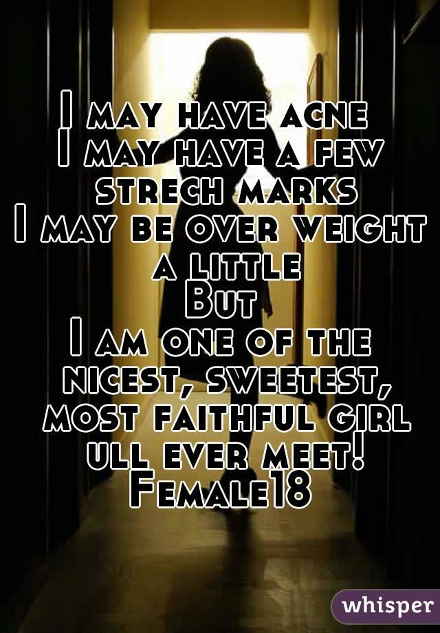 I may have acne  I may have a few strech marks I may be over weight a little But I am one of the nicest, sweetest, most faithful girl ull ever meet! Female18
