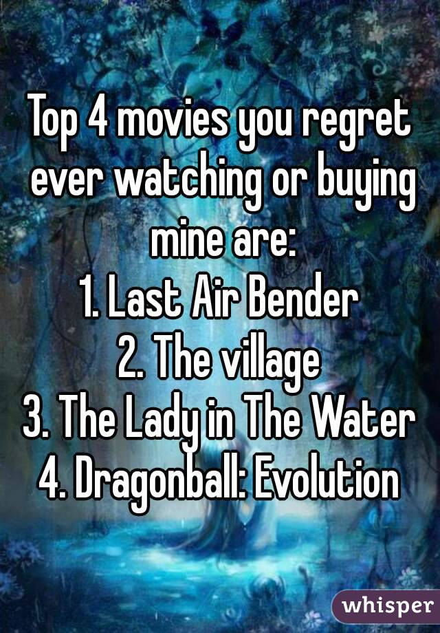 Top 4 movies you regret ever watching or buying mine are: 1. Last Air Bender 2. The village 3. The Lady in The Water 4. Dragonball: Evolution