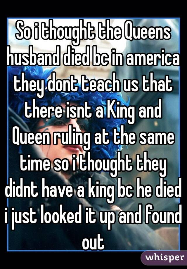 So i thought the Queens husband died bc in america they dont teach us that there isnt a King and Queen ruling at the same time so i thought they didnt have a king bc he died i just looked it up and found out