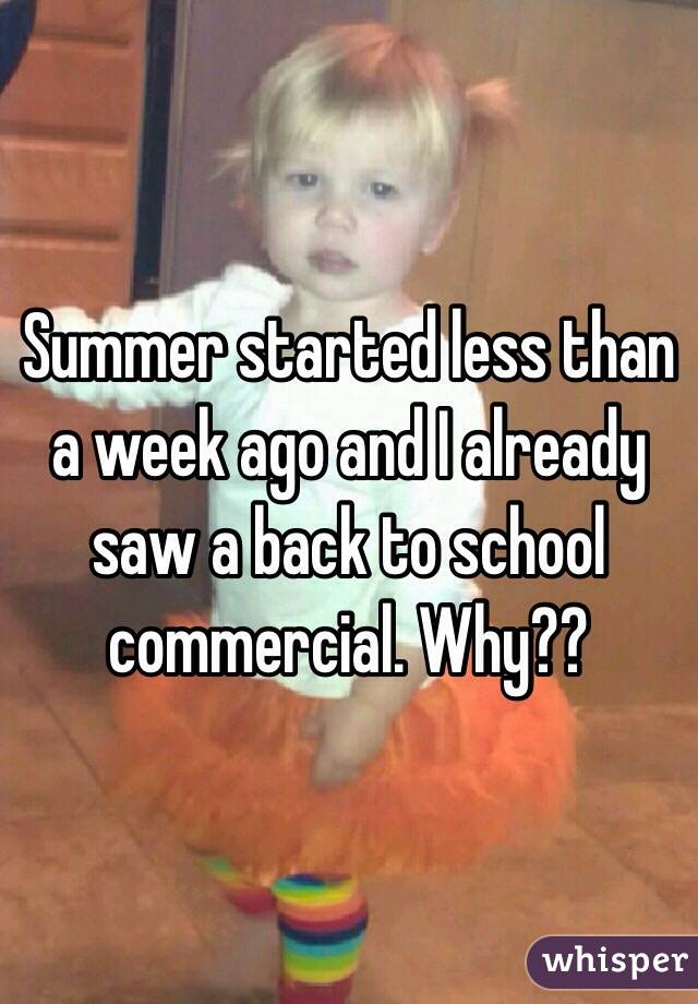 Summer started less than a week ago and I already saw a back to school commercial. Why??