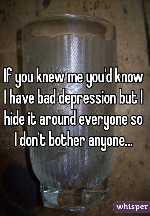 If you knew me you'd know I have bad depression but I hide it around everyone so I don't bother anyone...