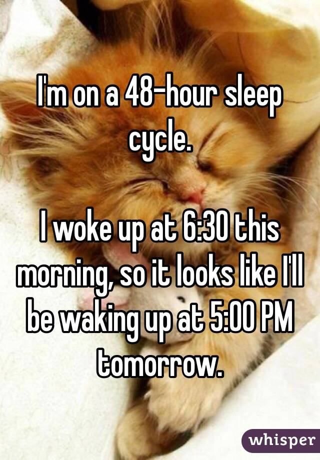 I'm on a 48-hour sleep cycle.  I woke up at 6:30 this morning, so it looks like I'll be waking up at 5:00 PM tomorrow.