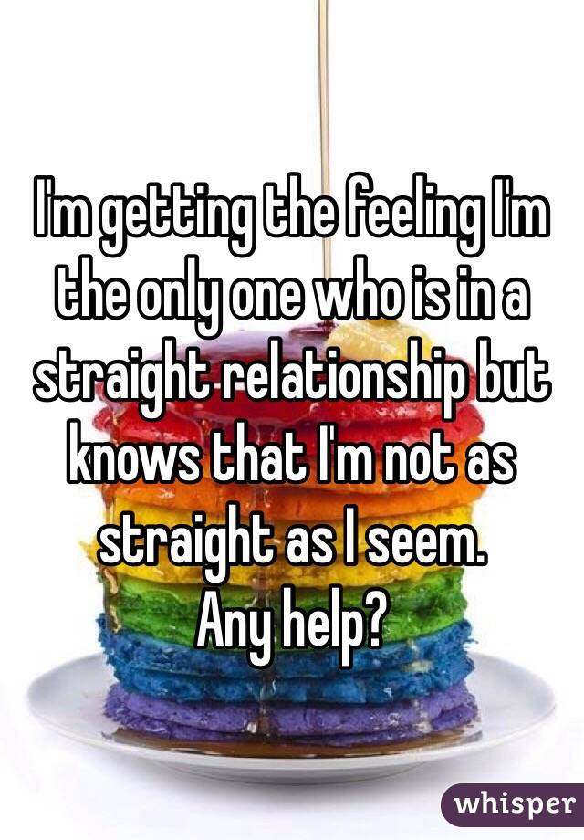 I'm getting the feeling I'm the only one who is in a straight relationship but knows that I'm not as straight as I seem.  Any help?