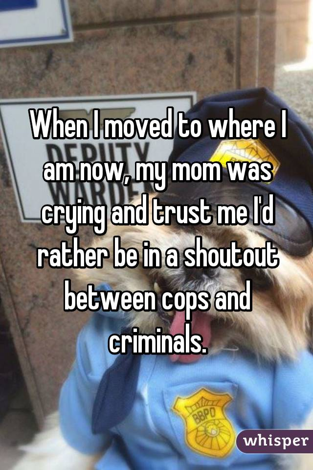 When I moved to where I am now, my mom was crying and trust me I'd rather be in a shoutout between cops and criminals.