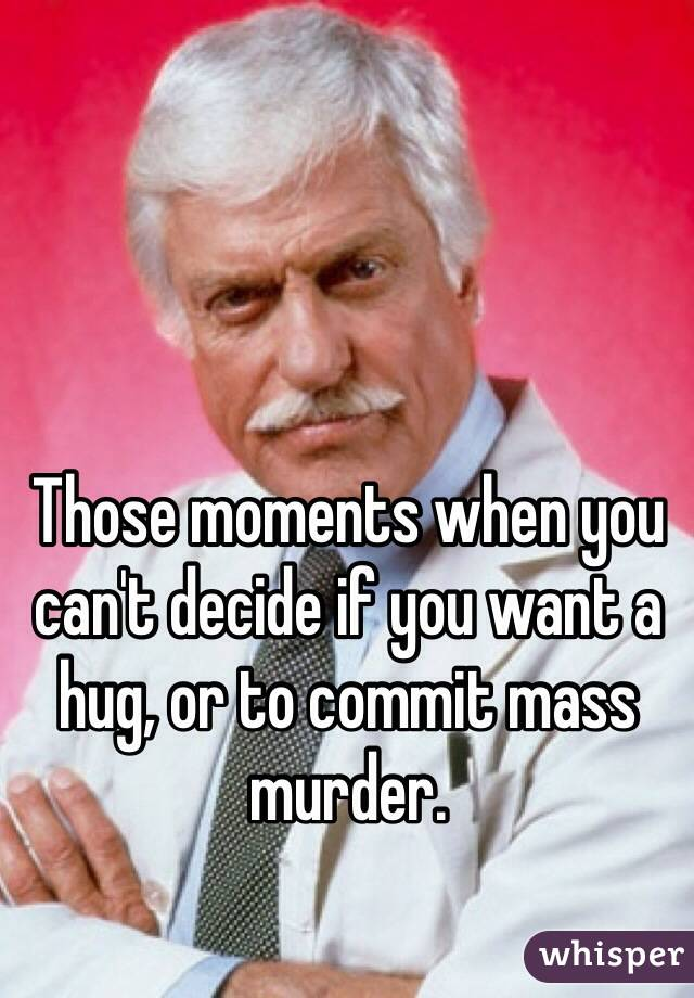 Those moments when you can't decide if you want a hug, or to commit mass murder.
