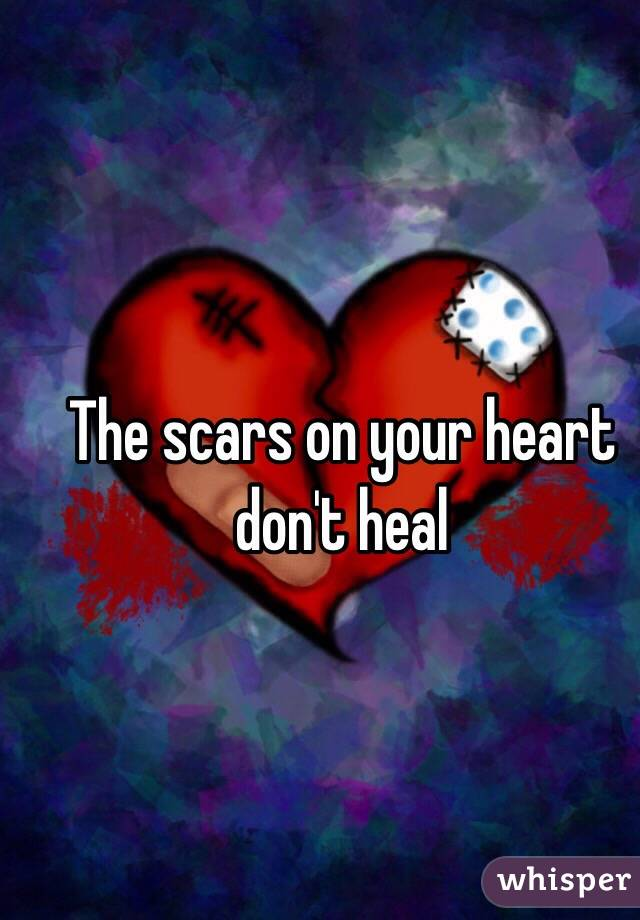 The scars on your heart don't heal