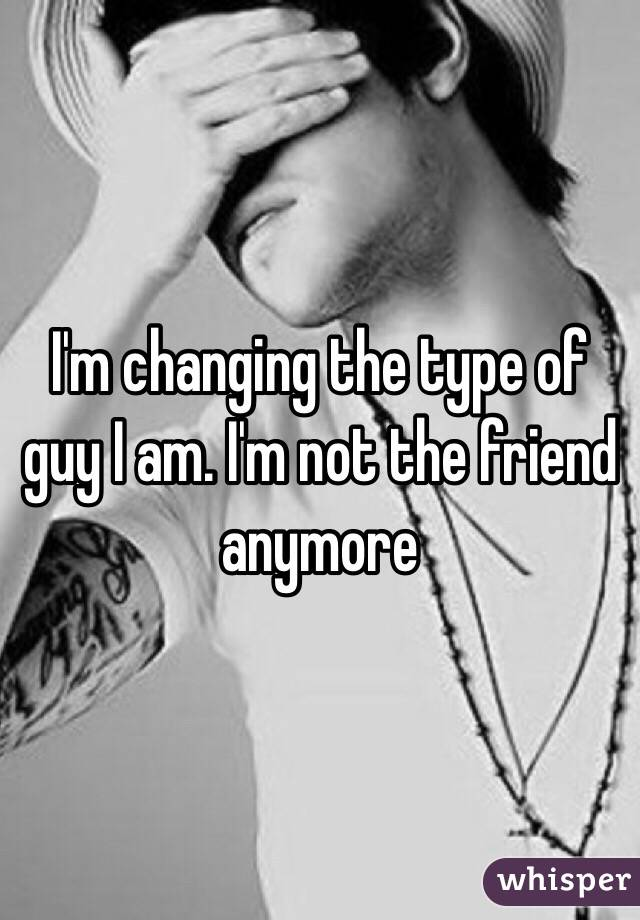 I'm changing the type of guy I am. I'm not the friend anymore
