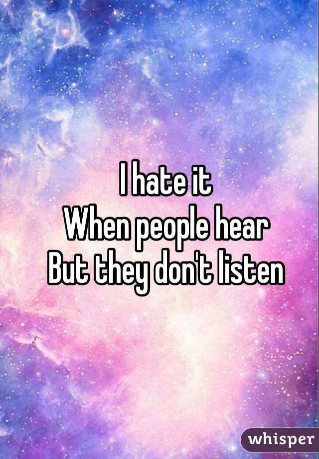 I hate it  When people hear But they don't listen