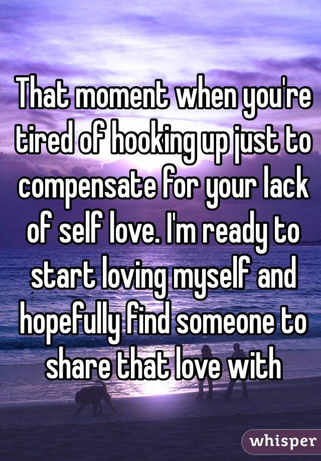 That moment when you're tired of hooking up just to compensate for your lack of self love. I'm ready to start loving myself and hopefully find someone to share that love with