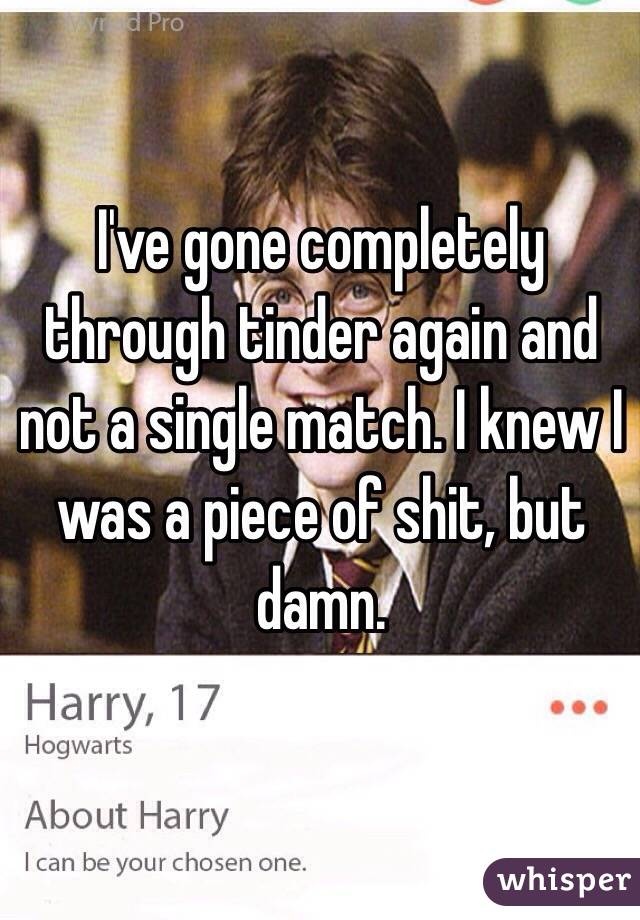 I've gone completely through tinder again and not a single match. I knew I was a piece of shit, but damn.