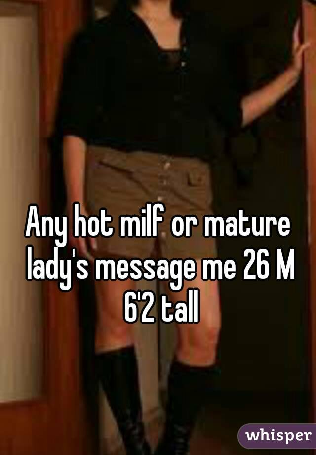 Any hot milf or mature lady's message me 26 M 6'2 tall