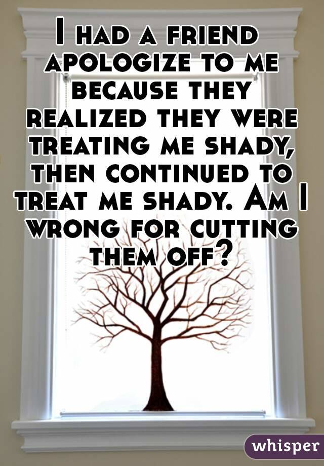 I had a friend apologize to me because they realized they were treating me shady, then continued to treat me shady. Am I wrong for cutting them off?