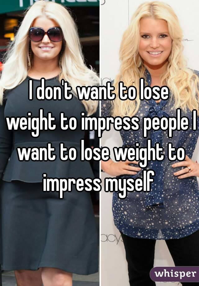 I don't want to lose weight to impress people I want to lose weight to impress myself