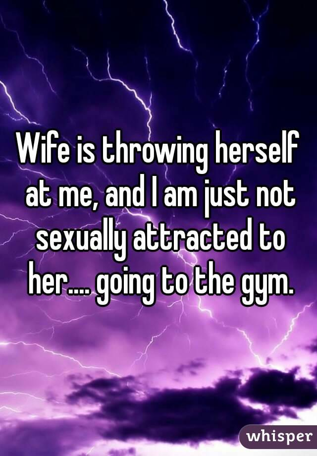 Wife is throwing herself at me, and I am just not sexually attracted to her.... going to the gym.