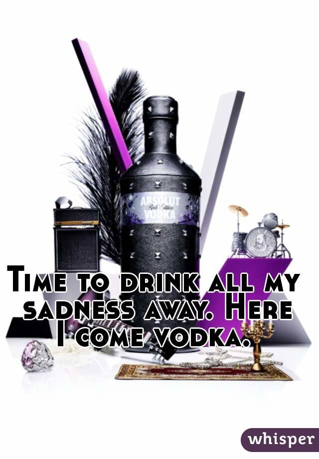 Time to drink all my sadness away. Here I come vodka.