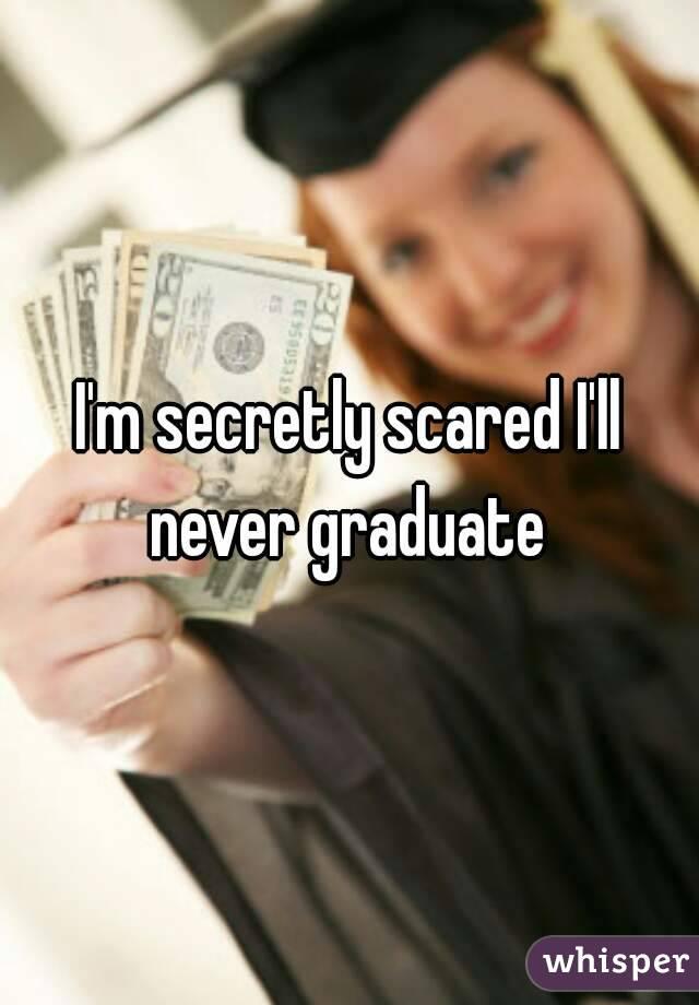 I'm secretly scared I'll never graduate