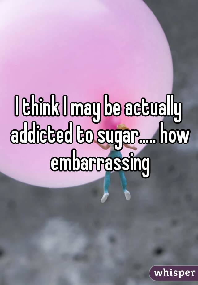 I think I may be actually addicted to sugar..... how embarrassing