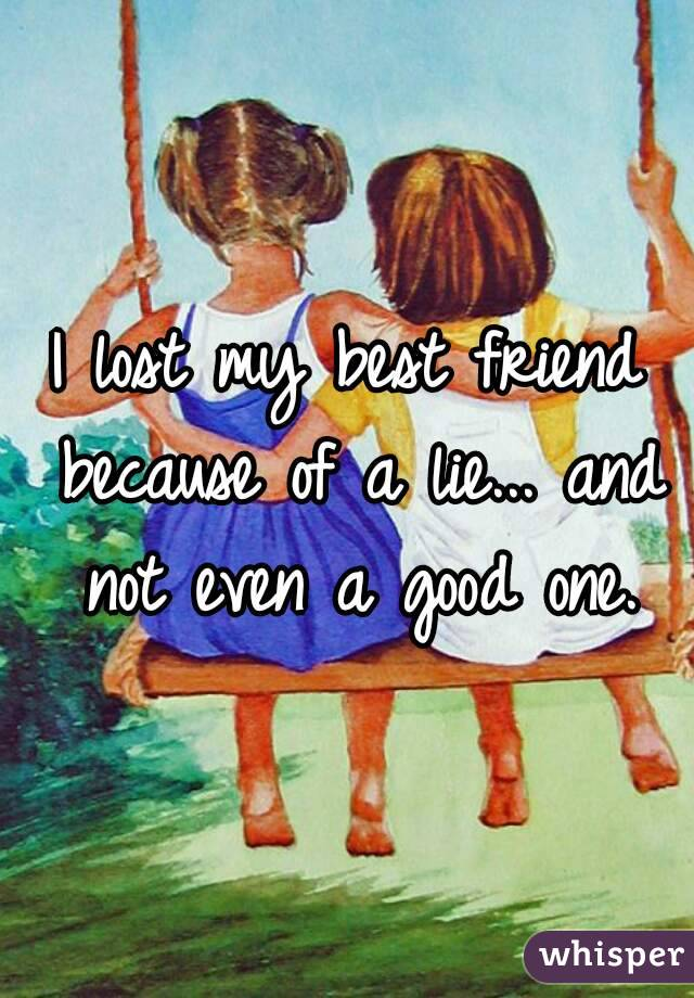 I lost my best friend because of a lie... and not even a good one.