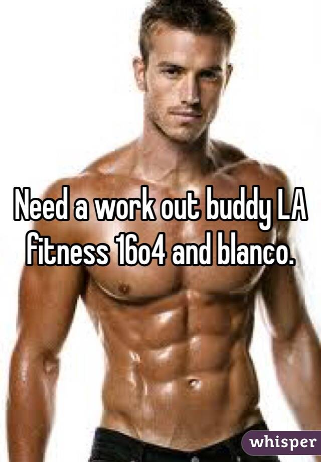Need a work out buddy LA fitness 16o4 and blanco.