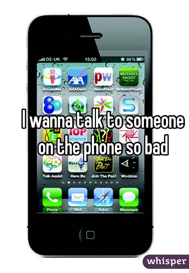 I wanna talk to someone on the phone so bad