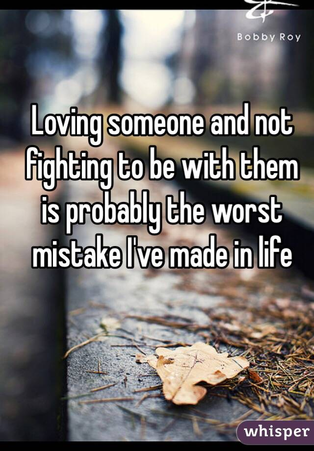 Loving someone and not fighting to be with them  is probably the worst mistake I've made in life