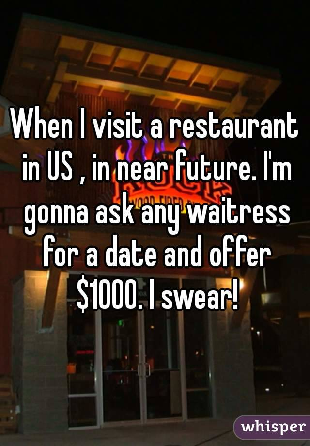When I visit a restaurant in US , in near future. I'm gonna ask any waitress for a date and offer $1000. I swear!