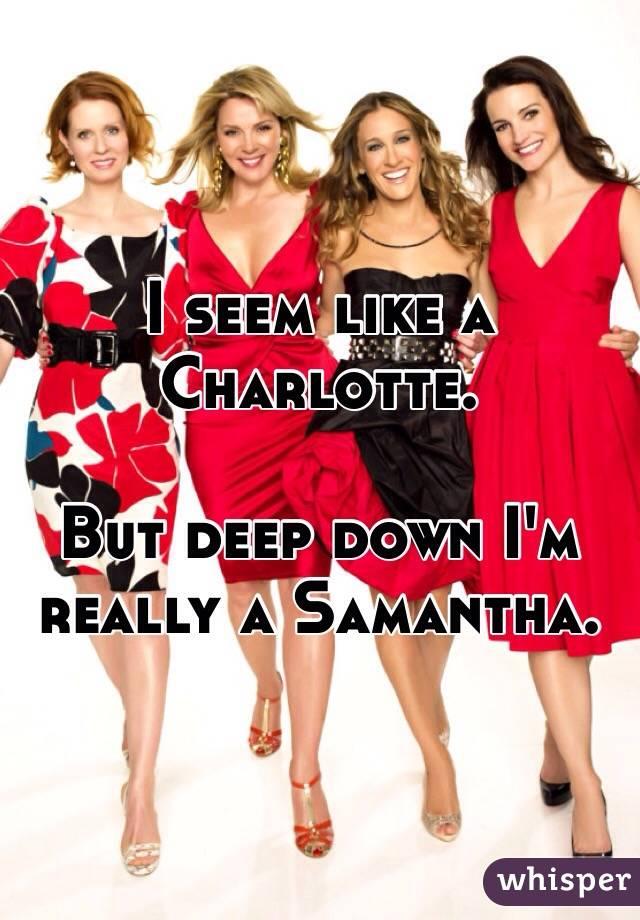 I seem like a Charlotte.   But deep down I'm really a Samantha.