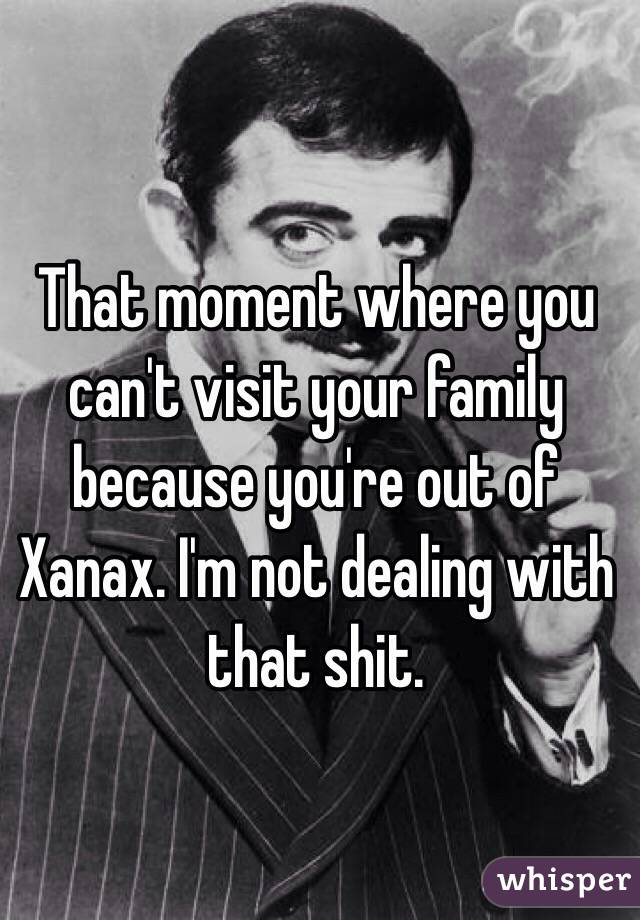 That moment where you can't visit your family because you're out of Xanax. I'm not dealing with that shit.