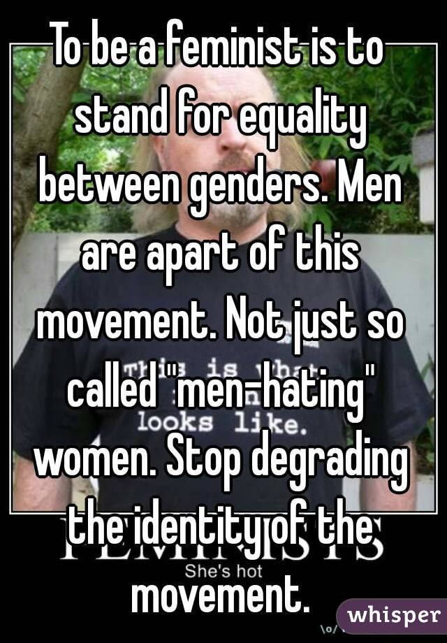 "To be a feminist is to stand for equality between genders. Men are apart of this movement. Not just so called ""men-hating"" women. Stop degrading the identity of the movement."