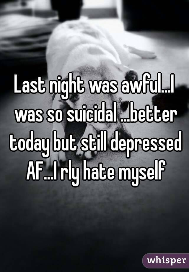 Last night was awful...I was so suicidal ...better today but still depressed AF...I rly hate myself