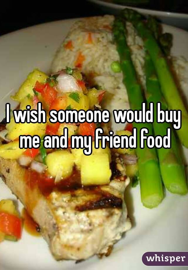 I wish someone would buy me and my friend food
