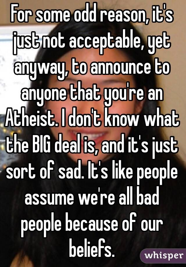 For some odd reason, it's just not acceptable, yet anyway, to announce to anyone that you're an Atheist. I don't know what the BIG deal is, and it's just sort of sad. It's like people assume we're all bad people because of our beliefs.